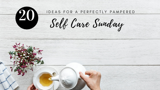 20 Ideas for a Perfectly Pampered Self Care Sunday